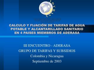 III ENCUENTRO - ADERASA GRUPO DE TARIFAS Y SUBSIDIOS Colombia y Nicaragua Septiembre de 2003