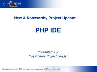 New & Noteworthy Project Update:	 PHP IDE Presented By:  Yossi Leon, Project Leader