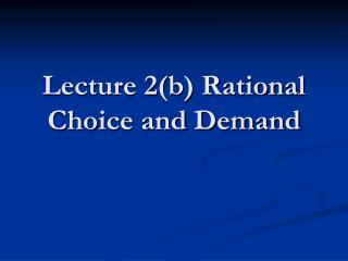 Lecture 2b Rational Choice and Demand