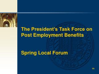 The President's Task Force on Post Employment Benefits Spring Local Forum V6