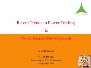 Recent Trends in Power Trading  &  Power Market Development  Rakesh Kumar PTC India Ltd.