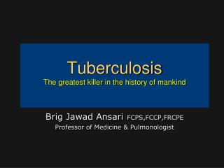 Tuberculosis The greatest killer in the  history of  mankind