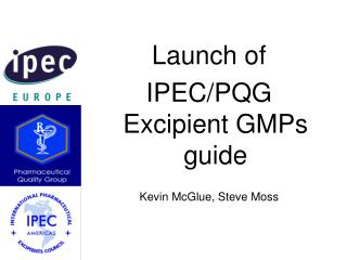 Launch of  IPEC/PQG Excipient GMPs guide Kevin McGlue, Steve Moss
