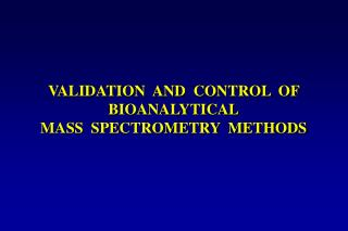 VALIDATION  AND  CONTROL  OF BIOANALYTICAL MASS  SPECTROMETRY  METHODS