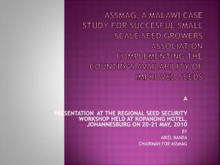 ASSMAG, A MALAWI CASE STUDY FOR SUCCESFUL SMALL SCALE SEED GROWERS ASSOCIATION COMPLEMENTING THE COUNTRY S AVAILABILITY