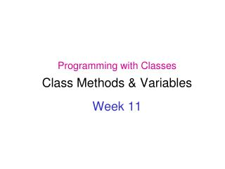 Programming with Classes Class Methods & Variables Week 11