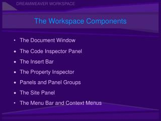 The Document Window  The Code Inspector Panel The Insert Bar  The Property Inspector Panels and Panel Groups The Site Pa