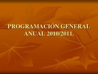PROGRAMACI�N GENERAL ANUAL 2010/2011.