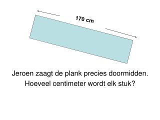 Jeroen zaagt de plank precies doormidden. Hoeveel centimeter wordt elk stuk?