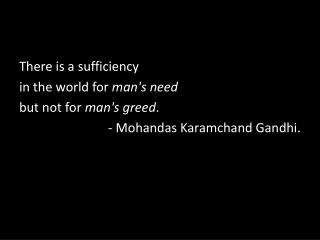 There is a sufficiency  in the world for  man's need but not for  man's greed .