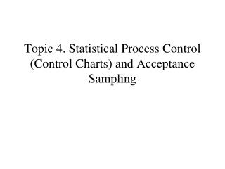 Topic 4. Statistical Process Control  (Control Charts) and Acceptance Sampling