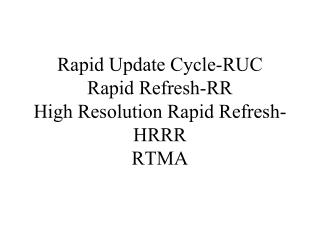 Rapid Update Cycle-RUC Rapid Refresh-RR High Resolution Rapid Refresh-HRRR RTMA