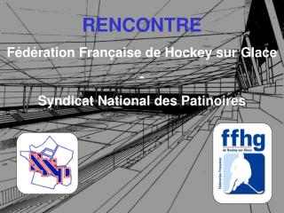RENCONTRE F d ration Fran aise de Hockey sur Glace - Syndicat National des Patinoires