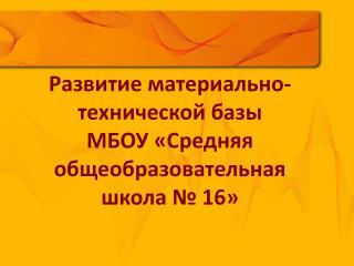 Развитие материально-технической базы  МБОУ «Средняя общеобразовательная  школа № 16»
