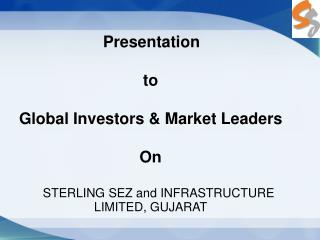 Presentation  to Global Investors & Market Leaders On STERLING SEZ and INFRASTRUCTURE