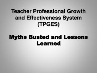Teacher Professional Growth and Effectiveness System (TPGES) Myths Busted and Lessons Learned