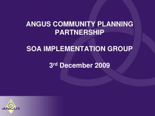 ANGUS COMMUNITY PLANNING PARTNERSHIP SOA IMPLEMENTATION GROUP 3 rd  December 2009