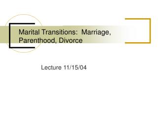 Marital Transitions:  Marriage, Parenthood, Divorce