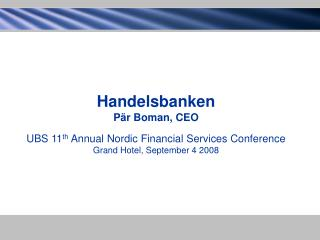 Handelsbanken Pär Boman, CEO UBS 11 th  Annual Nordic Financial Services Conference