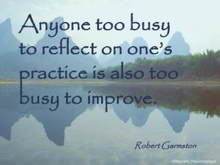 Anyone too busy to reflect on one's practice is also too busy to improve. Robert Garmston