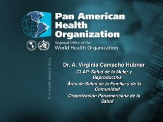Dr. A. Virginia Camacho Hubner   CLAP /Salud de la Mujer y Reproductiva