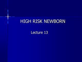 HIGH RISK NEWBORN                   Lecture 13