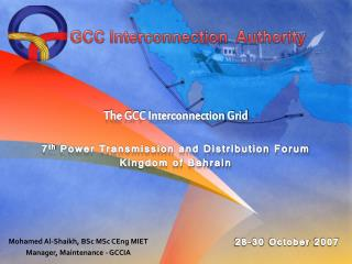 The GCC Interconnection Grid 7 th  Power Transmission and Distribution Forum Kingdom of Bahrain
