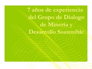 7 a�os de experiencia del Grupo de Dialogo de Miner�a y Desarrollo Sostenible