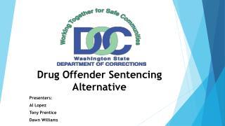 Drug Offender Sentencing  Alternative Presenters: Al Lopez Tony Prentice Dawn Williams