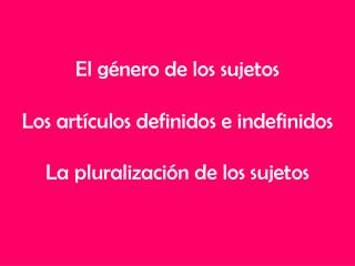 El género de los sujetos Los artículos definidos e indefinidos La pluralización de los sujetos
