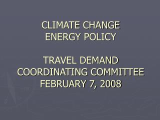 CLIMATE CHANGE  ENERGY POLICY TRAVEL DEMAND COORDINATING COMMITTEE FEBRUARY 7, 2008
