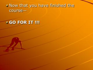 Now that you have finished the course� GO FOR IT !!!