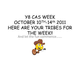 Y8 CAS WEEK  OCTOBER 10 TH -14 th  2011 HERE ARE YOUR TRIBES FOR THE WEEK!!