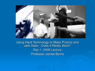 Using Hard Technology to Make Prisons and Jails Safer : Does It Really Work? Dec.1, 2009 Lecture