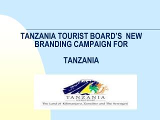 TANZANIA TOURIST BOARD'S  NEW BRANDING CAMPAIGN FOR  TANZANIA