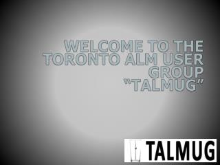 "Welcome to the  Toronto ALM User Group ""TALMUG"""
