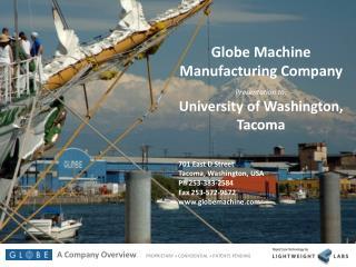 Globe Machine Manufacturing Company Presentation to: University of Washington, Tacoma