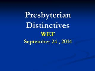 Presbyterian Distinctives  WEF September 24 , 2014