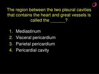 Mediastinum  Visceral pericardium Parietal pericardium Pericardial cavity