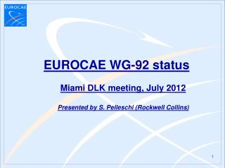 EUROCAE WG-92 status Miami DLK meeting, July 2012 Presented by S. Pelleschi (Rockwell Collins)