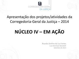 Apresentação dos projetos/atividades da Corregedoria-Geral da Justiça – 2014 NÚCLEO IV – EM AÇÃO