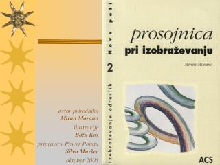 avtor priročnika Miran Morano ilustracije Božo Kos priprava v Power Pointu  Silvo Muršec