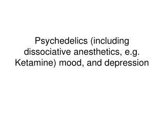 Psychedelics including dissociative anesthetics, e.g. Ketamine mood, and depression