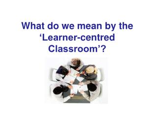 What do we mean by the 'Learner-centred Classroom'?