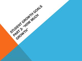 Student Growth Goals  Part 2- �How much Growth�
