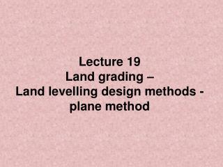 Lecture 19 Land grading –  Land levelling design methods - plane method