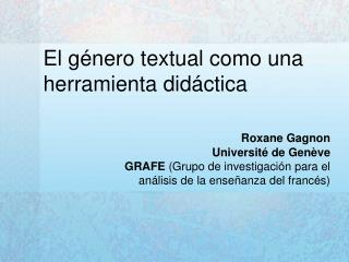 El g nero textual como una herramienta did ctica   Roxane Gagnon Universit  de Gen ve GRAFE Grupo de investigaci n para