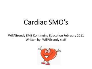 Cardiac SMO's Will/Grundy EMS Continuing Education February 2011 Written by: Will/Grundy staff