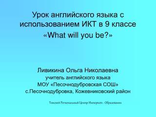 Урок английского языка с использованием ИКТ в 9 классе « What will you be ?»