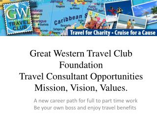 Great Western Travel Club Foundation Travel Consultant Opportunities Mission, Vision, Values.